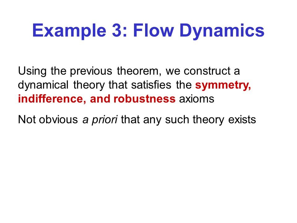 Example 3: Flow Dynamics Using the previous theorem, we construct a dynamical theory that satisfies the symmetry, indifference, and robustness axioms Not obvious a priori that any such theory exists