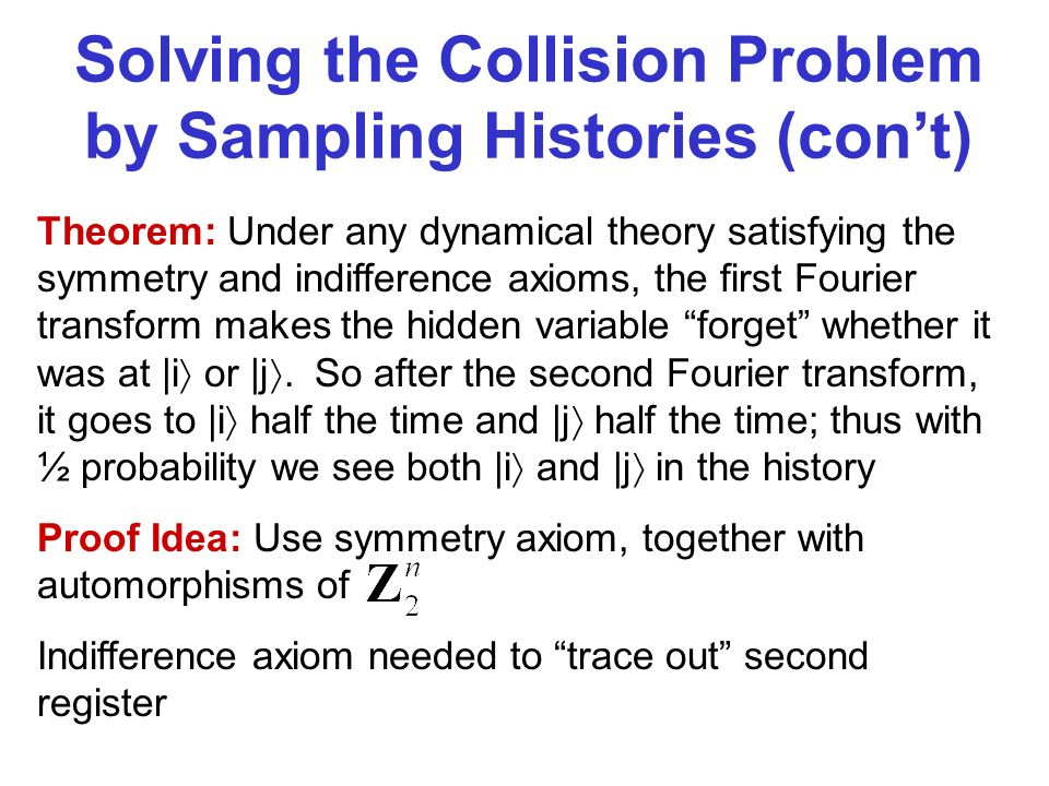 Solving the Collision Problem by Sampling Histories (cont) Theorem: Under any dynamical theory satisfying the symmetry and indifference axioms, the first Fourier transform makes the hidden variable forget whether it was at |i or |j.