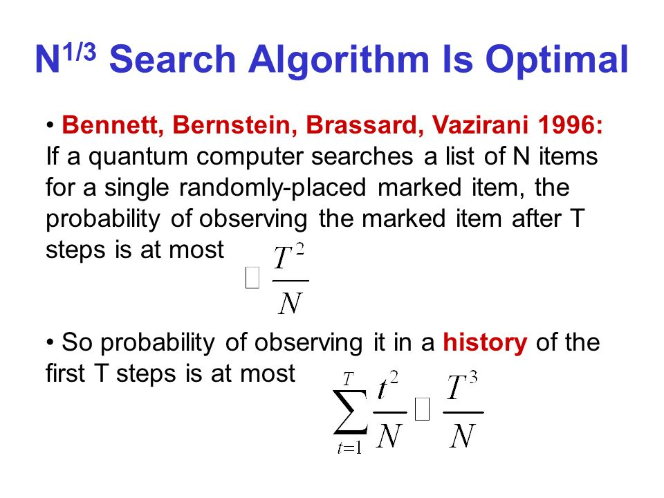 N 1/3 Search Algorithm Is Optimal Bennett, Bernstein, Brassard, Vazirani 1996: If a quantum computer searches a list of N items for a single randomly-placed marked item, the probability of observing the marked item after T steps is at most So probability of observing it in a history of the first T steps is at most