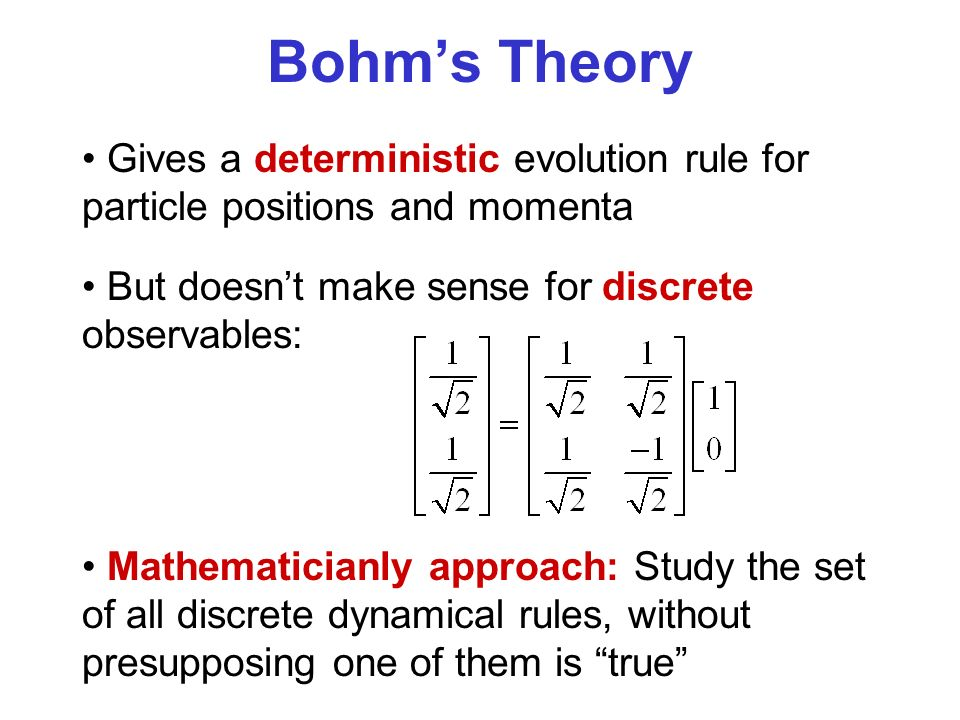 Bohms Theory Gives a deterministic evolution rule for particle positions and momenta Mathematicianly approach: Study the set of all discrete dynamical rules, without presupposing one of them is true But doesnt make sense for discrete observables: