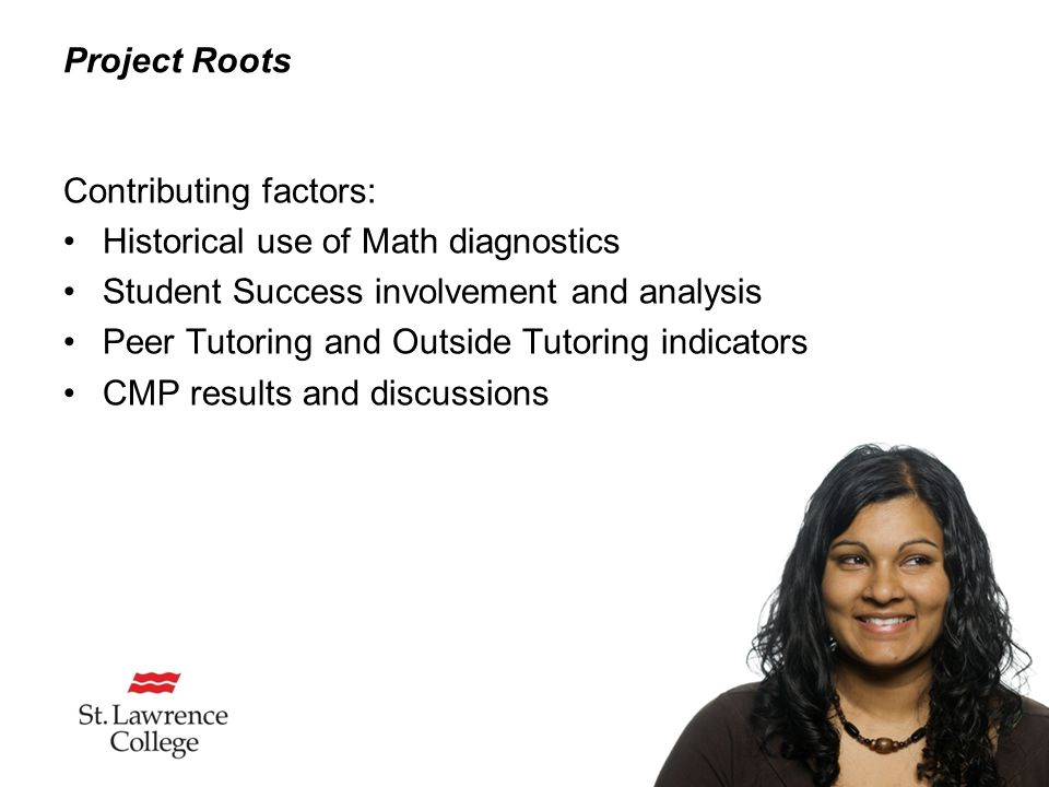 Project Roots Contributing factors: Historical use of Math diagnostics Student Success involvement and analysis Peer Tutoring and Outside Tutoring indicators CMP results and discussions
