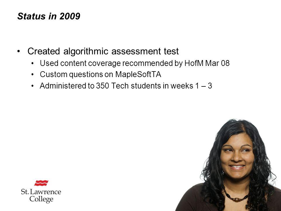 Status in 2009 Created algorithmic assessment test Used content coverage recommended by HofM Mar 08 Custom questions on MapleSoftTA Administered to 350 Tech students in weeks 1 – 3