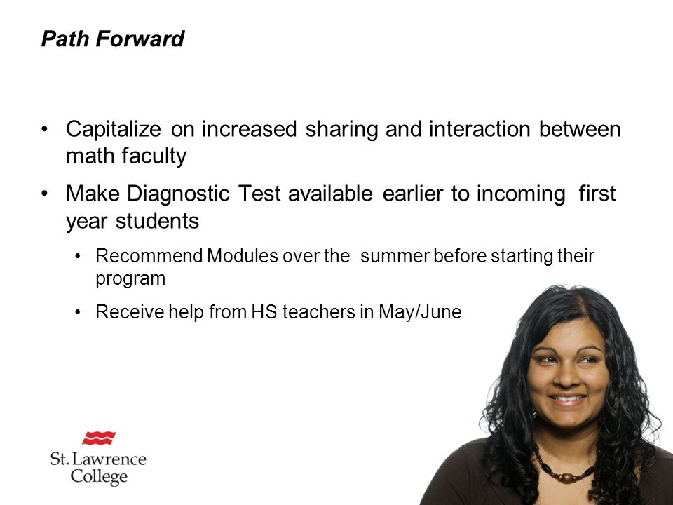 Path Forward Capitalize on increased sharing and interaction between math faculty Make Diagnostic Test available earlier to incoming first year students Recommend Modules over the summer before starting their program Receive help from HS teachers in May/June