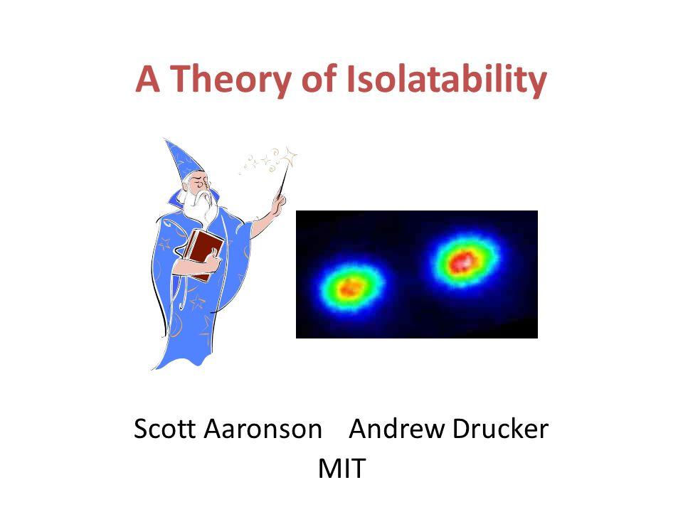 A Theory of Isolatability Scott Aaronson Andrew Drucker MIT