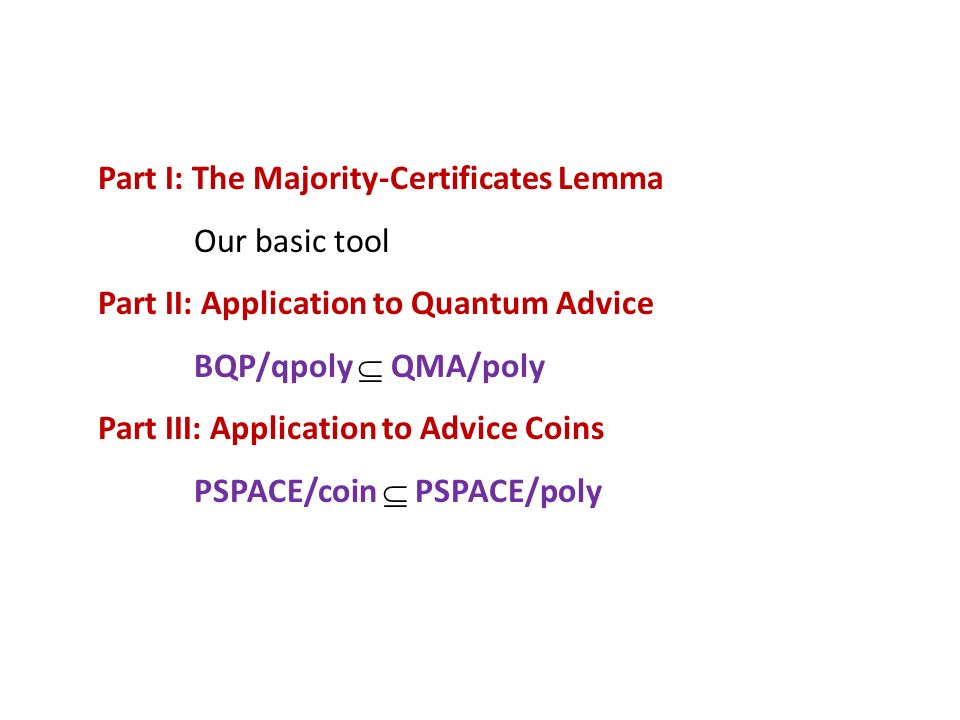 Part I: The Majority-Certificates Lemma Our basic tool Part II: Application to Quantum Advice BQP/qpoly QMA/poly Part III: Application to Advice Coins PSPACE/coin PSPACE/poly