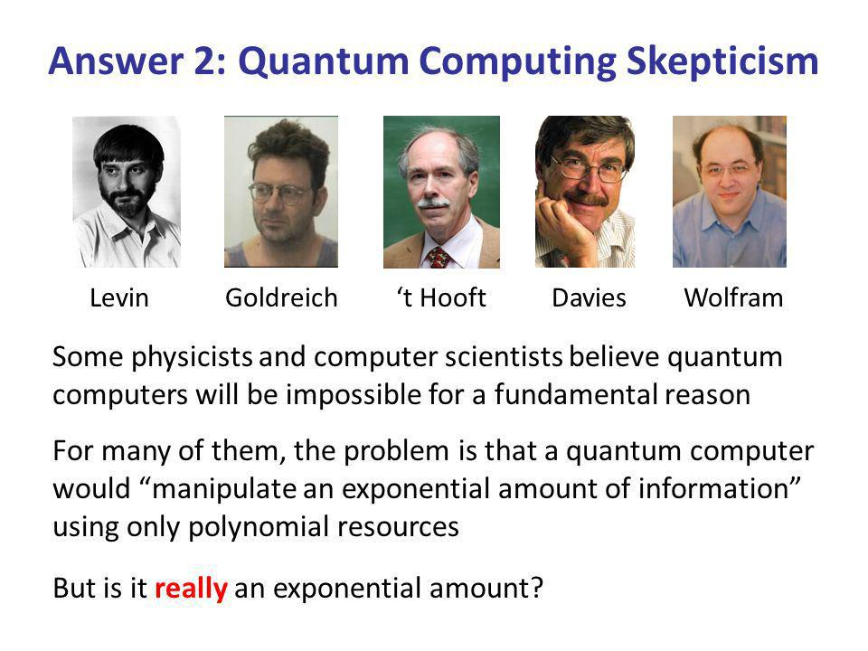 Answer 2: Quantum Computing Skepticism Some physicists and computer scientists believe quantum computers will be impossible for a fundamental reason For many of them, the problem is that a quantum computer would manipulate an exponential amount of information using only polynomial resources LevinGoldreicht HooftDaviesWolfram But is it really an exponential amount