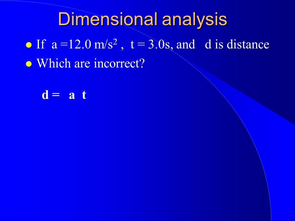 Dimensional analysis If a =12.0 m/s 2, t = 3.0s, and d is distance Which are incorrect d =a t