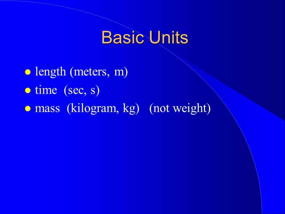Basic Units Basic Units length (meters, m) time (sec, s) mass (kilogram, kg) (not weight)