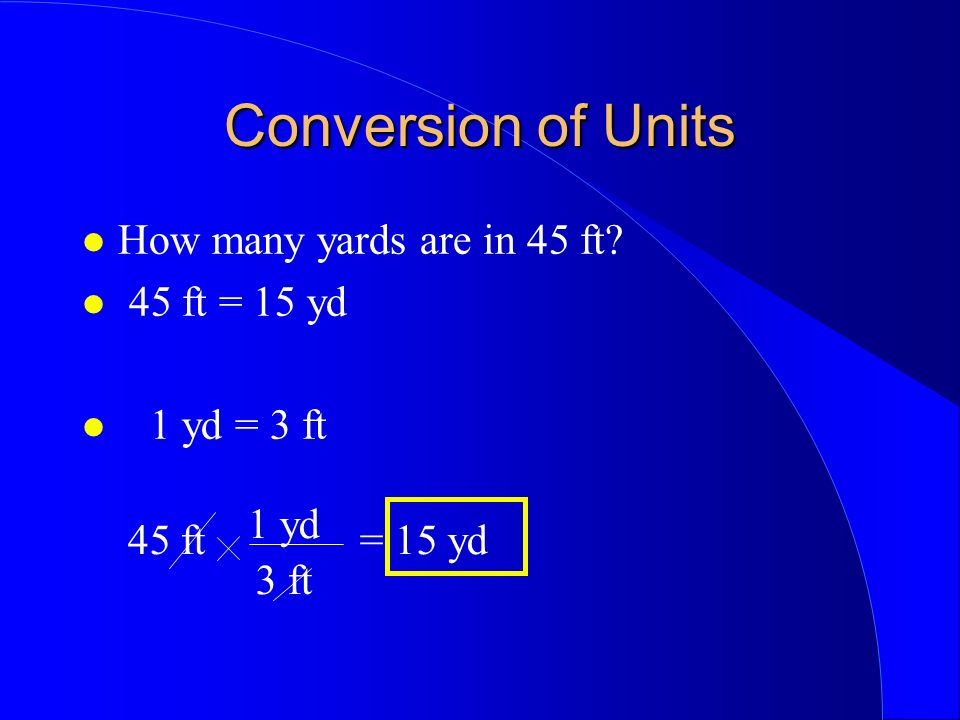 Conversion of Units How many yards are in 45 ft 45 ft = 15 yd 1 yd = 3 ft 1 yd 45 ft 3 ft = 15 yd
