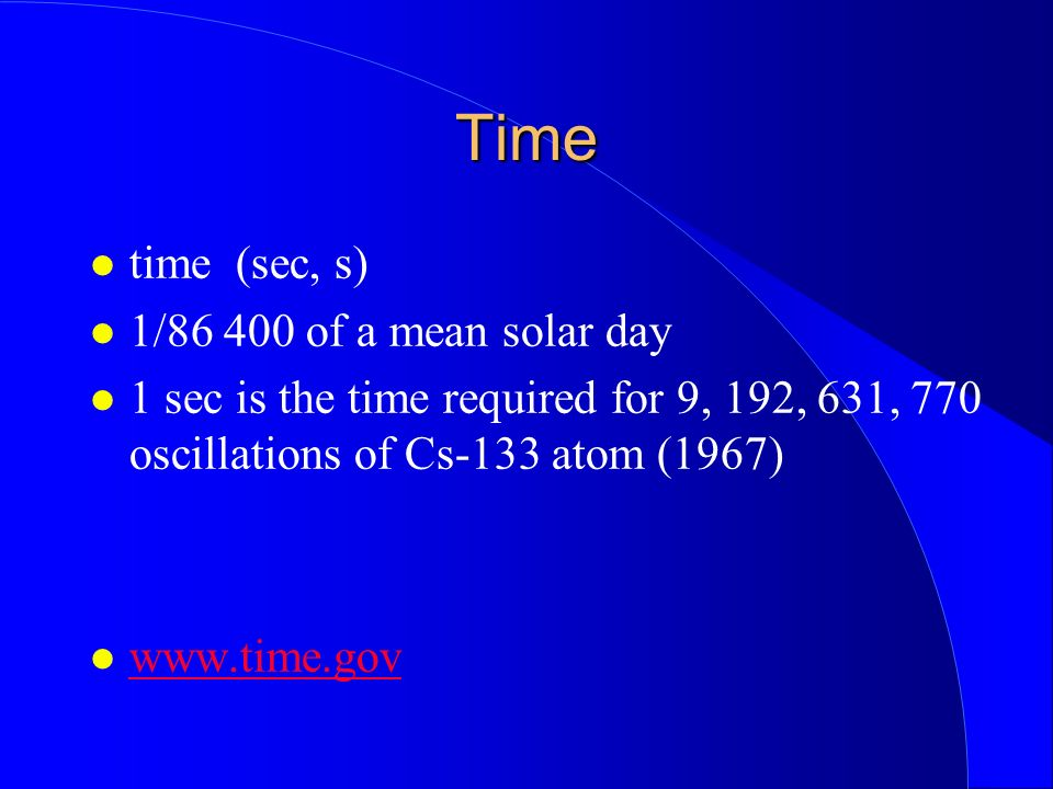 Time time (sec, s) 1/86 400 of a mean solar day 1 sec is the time required for 9, 192, 631, 770 oscillations of Cs-133 atom (1967) www.time.gov