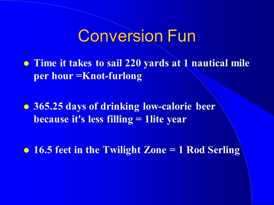 Conversion Fun Time it takes to sail 220 yards at 1 nautical mile per hour =Knot-furlong 365.25 days of drinking low-calorie beer because it s less filling = 1lite year 16.5 feet in the Twilight Zone = 1 Rod Serling