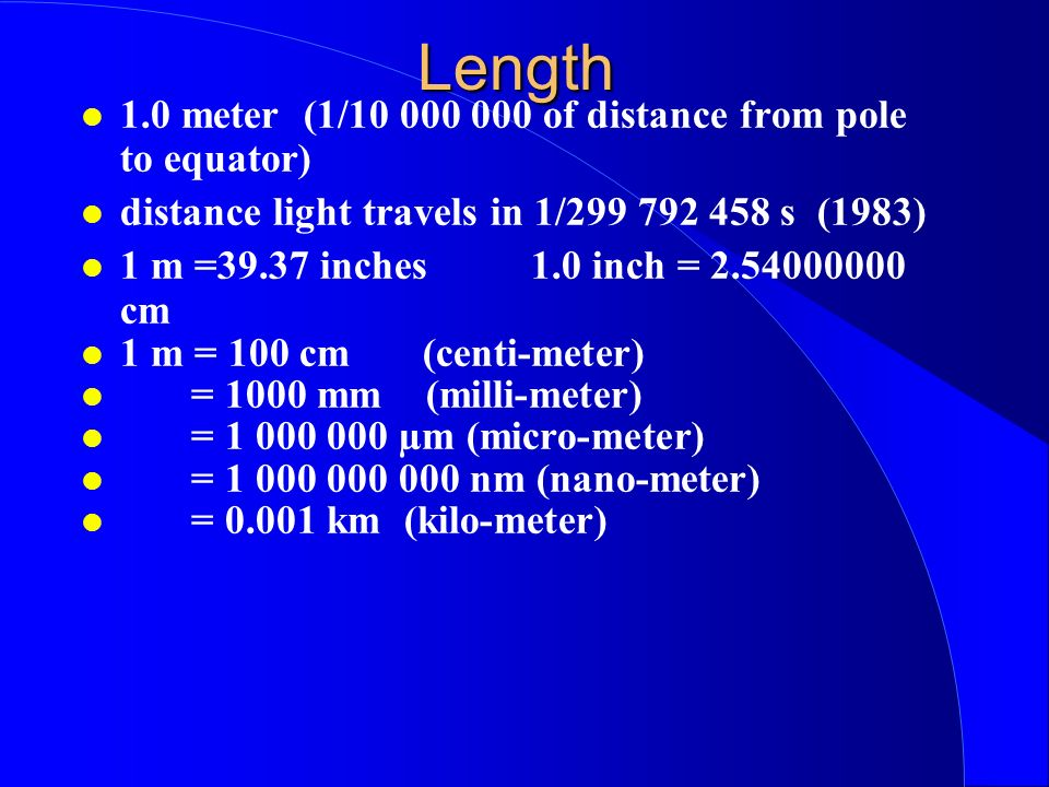 Length 1.0 meter (1/10 000 000 of distance from pole to equator) distance light travels in 1/299 792 458 s (1983) 1 m =39.37 inches 1.0 inch = 2.54000000 cm 1 m = 100 cm (centi-meter) = 1000 mm (milli-meter) = 1 000 000 µm (micro-meter) = 1 000 000 000 nm (nano-meter) = 0.001 km (kilo-meter)