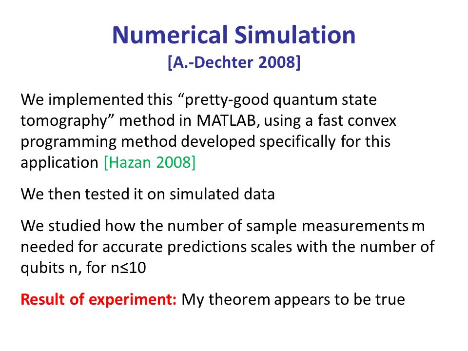 Numerical Simulation [A.-Dechter 2008] We implemented this pretty-good quantum state tomography method in MATLAB, using a fast convex programming method developed specifically for this application [Hazan 2008] We then tested it on simulated data We studied how the number of sample measurements m needed for accurate predictions scales with the number of qubits n, for n10 Result of experiment: My theorem appears to be true
