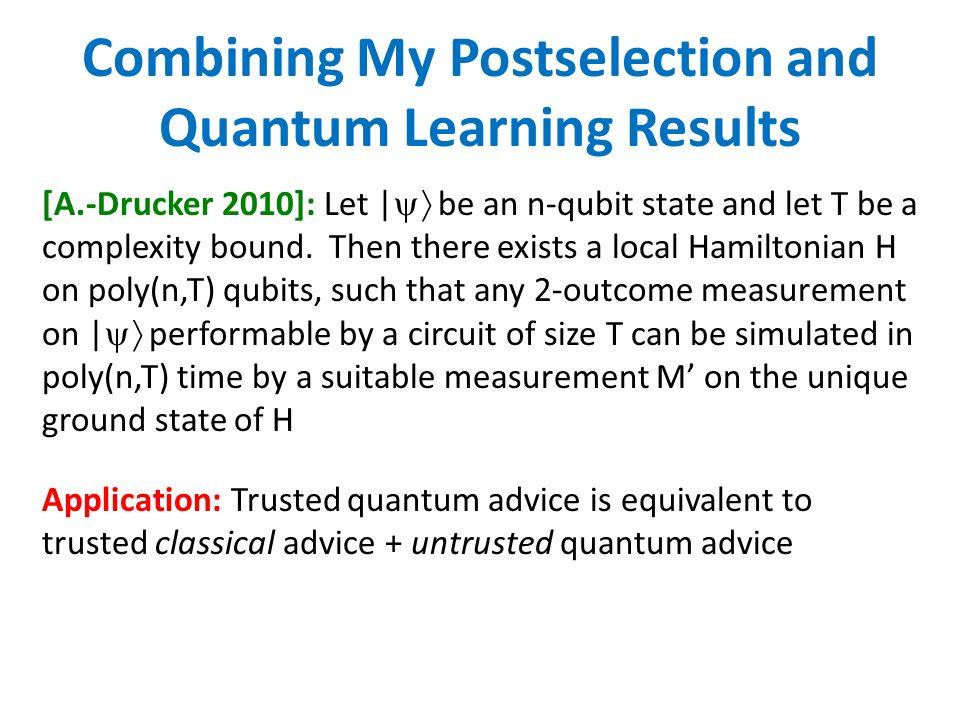 Combining My Postselection and Quantum Learning Results [A.-Drucker 2010]: Let | be an n-qubit state and let T be a complexity bound.