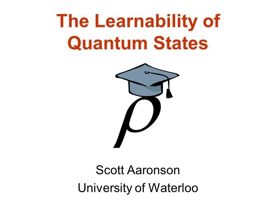 The Learnability of Quantum States Scott Aaronson University of Waterloo