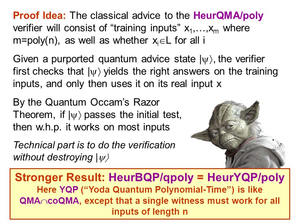 Proof Idea: The classical advice to the HeurQMA/poly verifier will consist of training inputs x 1,…,x m where m=poly(n), as well as whether x i L for all i Given a purported quantum advice state |, the verifier first checks that | yields the right answers on the training inputs, and only then uses it on its real input x Stronger Result: HeurBQP/qpoly = HeurYQP/poly Here YQP (Yoda Quantum Polynomial-Time) is like QMA coQMA, except that a single witness must work for all inputs of length n By the Quantum Occams Razor Theorem, if | passes the initial test, then w.h.p.