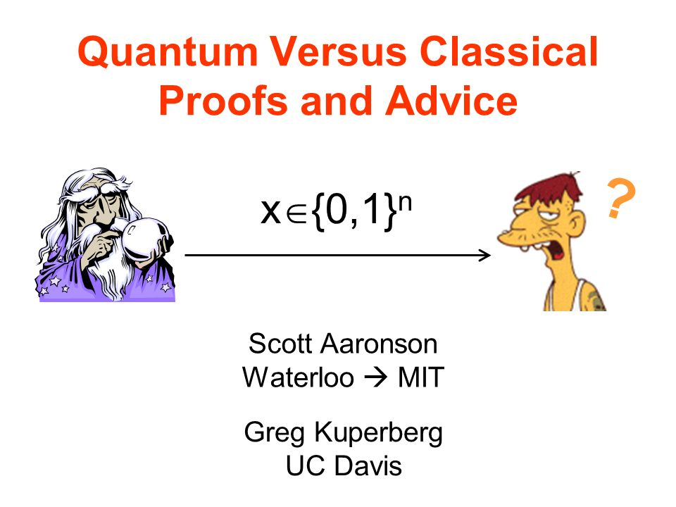 Quantum Versus Classical Proofs and Advice Scott Aaronson Waterloo MIT Greg Kuperberg UC Davis | x {0,1} n