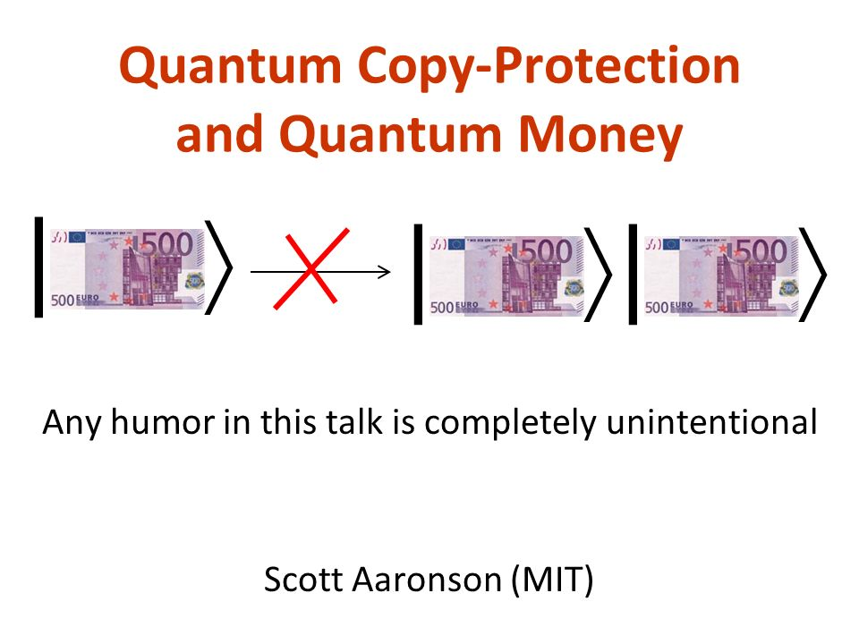 Quantum Copy-Protection and Quantum Money Scott Aaronson (MIT) | | | Any humor in this talk is completely unintentional
