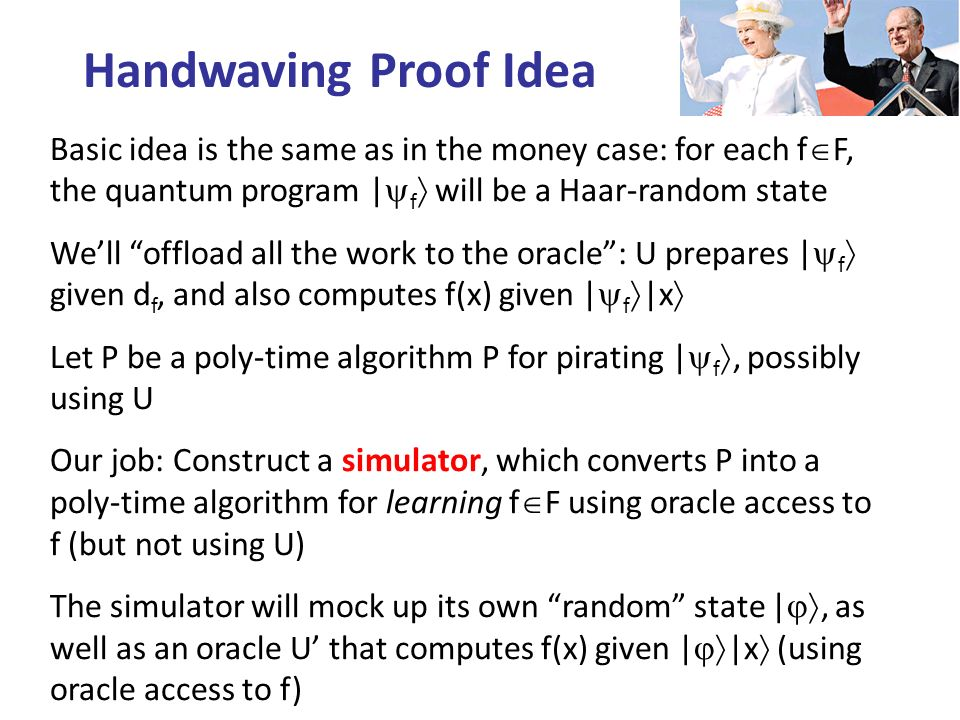 Basic idea is the same as in the money case: for each f F, the quantum program | f will be a Haar-random state Well offload all the work to the oracle: U prepares | f given d f, and also computes f(x) given | f |x Let P be a poly-time algorithm P for pirating | f, possibly using U Our job: Construct a simulator, which converts P into a poly-time algorithm for learning f F using oracle access to f (but not using U) The simulator will mock up its own random state |, as well as an oracle U that computes f(x) given | |x (using oracle access to f) Handwaving Proof Idea