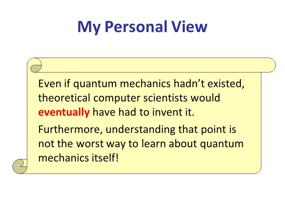 My Personal View Even if quantum mechanics hadnt existed, theoretical computer scientists would eventually have had to invent it.