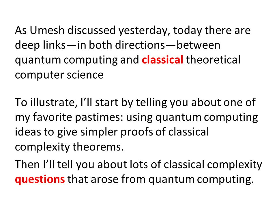 As Umesh discussed yesterday, today there are deep linksin both directionsbetween quantum computing and classical theoretical computer science To illustrate, Ill start by telling you about one of my favorite pastimes: using quantum computing ideas to give simpler proofs of classical complexity theorems.