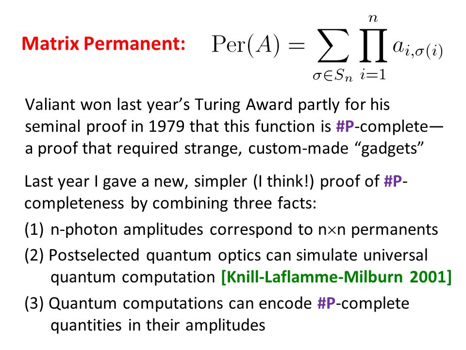 Valiant won last years Turing Award partly for his seminal proof in 1979 that this function is #P-complete a proof that required strange, custom-made gadgets Last year I gave a new, simpler (I think!) proof of #P- completeness by combining three facts: (1)n-photon amplitudes correspond to n n permanents (2) Postselected quantum optics can simulate universal quantum computation [Knill-Laflamme-Milburn 2001] (3) Quantum computations can encode #P-complete quantities in their amplitudes Matrix Permanent: