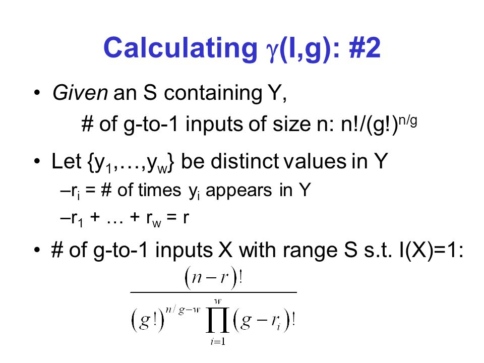 Calculating (I,g): #2 Given an S containing Y, # of g-to-1 inputs of size n: n!/(g!) n/g Let {y 1,…,y w } be distinct values in Y –r i = # of times y i appears in Y –r 1 + … + r w = r # of g-to-1 inputs X with range S s.t.