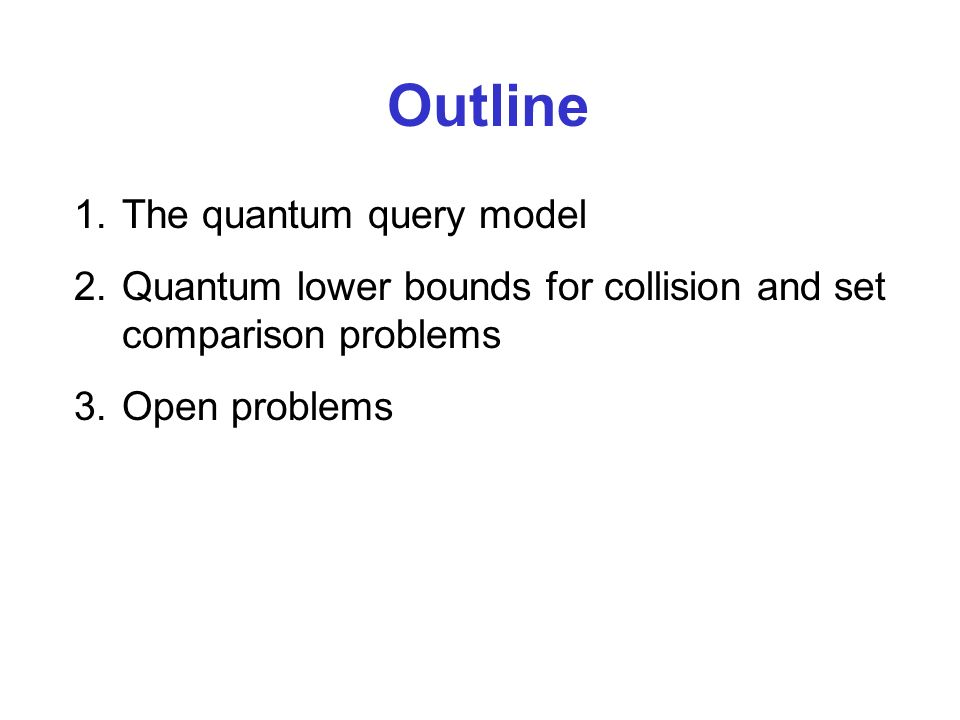 1.The quantum query model 2.Quantum lower bounds for collision and set comparison problems 3.Open problems Outline