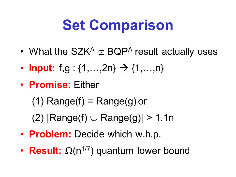 Set Comparison What the SZK A BQP A result actually uses Input: f,g : {1,…,2n} {1,…,n} Promise: Either (1) Range(f) = Range(g)or (2) |Range(f) Range(g)| > 1.1n Problem: Decide which w.h.p.