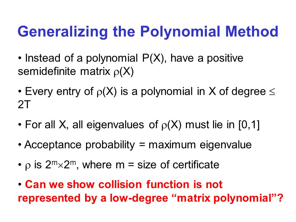 Instead of a polynomial P(X), have a positive semidefinite matrix (X) Every entry of (X) is a polynomial in X of degree 2T For all X, all eigenvalues of (X) must lie in [0,1] Acceptance probability = maximum eigenvalue is 2 m 2 m, where m = size of certificate Can we show collision function is not represented by a low-degree matrix polynomial.