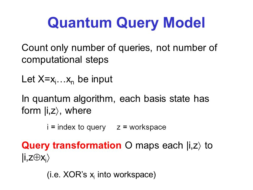 Quantum Query Model Count only number of queries, not number of computational steps Let X=x i …x n be input In quantum algorithm, each basis state has form |i,z, where i = index to query z = workspace Query transformation O maps each |i,z to |i,z x i (i.e.