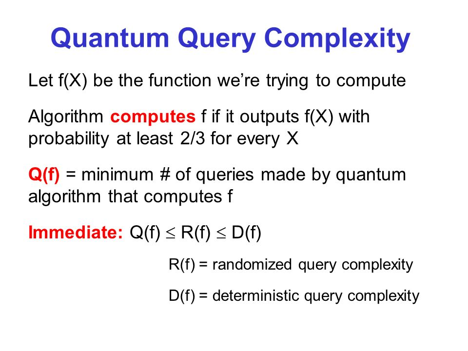 Quantum Query Complexity Let f(X) be the function were trying to compute Algorithm computes f if it outputs f(X) with probability at least 2/3 for every X Q(f) = minimum # of queries made by quantum algorithm that computes f Immediate: Q(f) R(f) D(f) R(f) = randomized query complexity D(f) = deterministic query complexity
