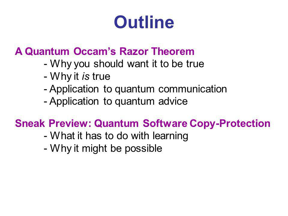 Outline A Quantum Occams Razor Theorem - Why you should want it to be true - Why it is true - Application to quantum communication - Application to quantum advice Sneak Preview: Quantum Software Copy-Protection - What it has to do with learning - Why it might be possible