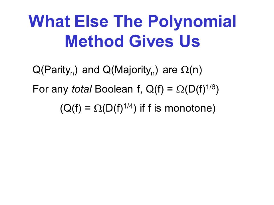 What Else The Polynomial Method Gives Us Q(Parity n ) and Q(Majority n ) are (n) For any total Boolean f, Q(f) = (D(f) 1/6 ) (Q(f) = (D(f) 1/4 ) if f is monotone)