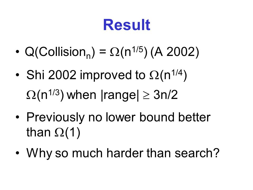 Result Q(Collision n ) = (n 1/5 ) (A 2002) Previously no lower bound better than (1) Shi 2002 improved to (n 1/4 ) (n 1/3 ) when |range| 3n/2 Why so much harder than search