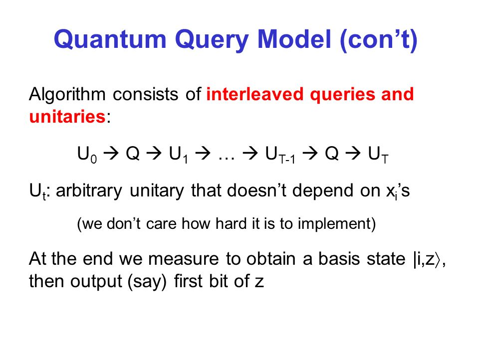 Quantum Query Model (cont) Algorithm consists of interleaved queries and unitaries: U 0 Q U 1 … U T-1 Q U T U t : arbitrary unitary that doesnt depend on x i s (we dont care how hard it is to implement) At the end we measure to obtain a basis state |i,z, then output (say) first bit of z