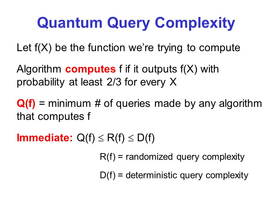 Quantum Query Complexity Let f(X) be the function were trying to compute Algorithm computes f if it outputs f(X) with probability at least 2/3 for every X Q(f) = minimum # of queries made by any algorithm that computes f Immediate: Q(f) R(f) D(f) R(f) = randomized query complexity D(f) = deterministic query complexity
