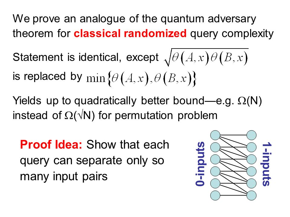 Statement is identical, except is replaced by Proof Idea: Show that each query can separate only so many input pairs We prove an analogue of the quantum adversary theorem for classical randomized query complexity Yields up to quadratically better bounde.g.