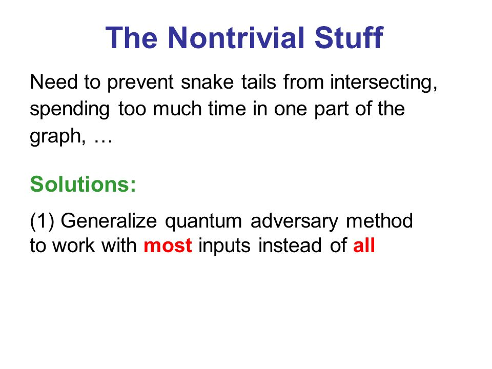 The Nontrivial Stuff Need to prevent snake tails from intersecting, spending too much time in one part of the graph, … (1) Generalize quantum adversary method to work with most inputs instead of all Solutions: