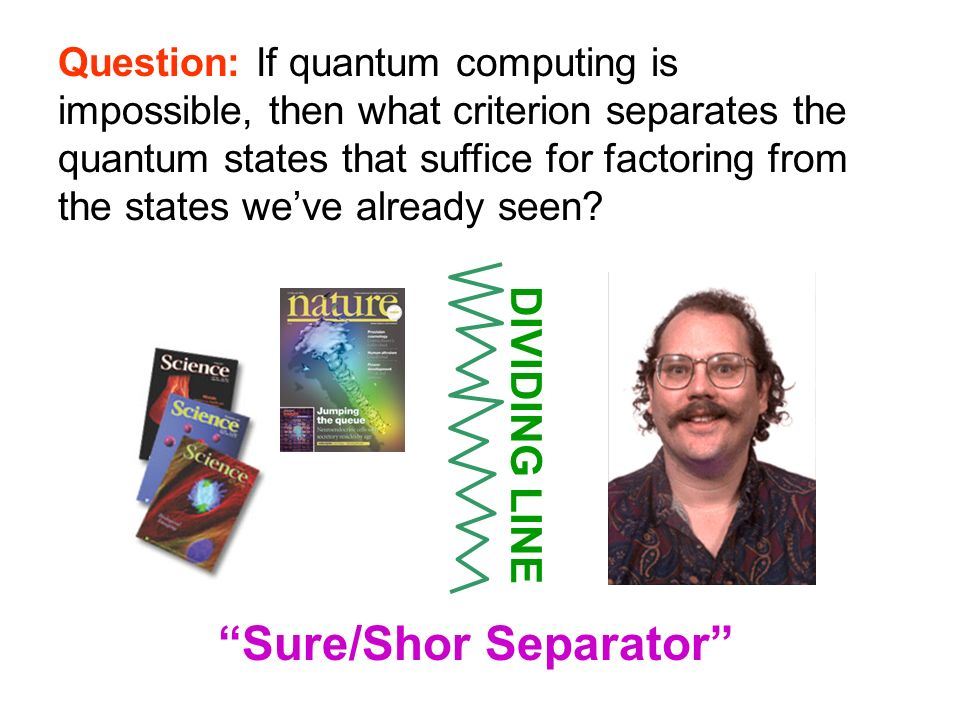 Question: If quantum computing is impossible, then what criterion separates the quantum states that suffice for factoring from the states weve already seen.