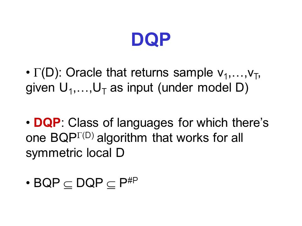DQP (D): Oracle that returns sample v 1,…,v T, given U 1,…,U T as input (under model D) BQP DQP P #P DQP: Class of languages for which theres one BQP (D) algorithm that works for all symmetric local D