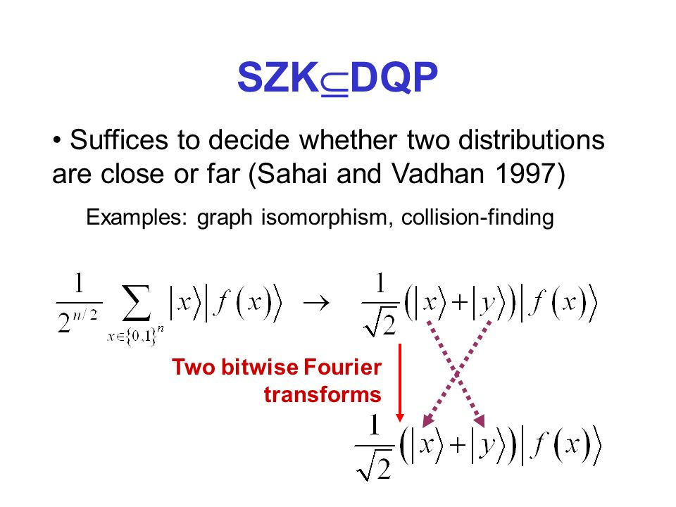 SZK DQP Suffices to decide whether two distributions are close or far (Sahai and Vadhan 1997) Examples: graph isomorphism, collision-finding Two bitwise Fourier transforms