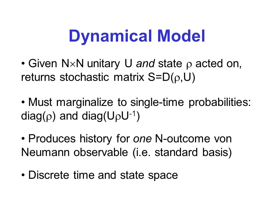 Dynamical Model Given N N unitary U and state acted on, returns stochastic matrix S=D(,U) Must marginalize to single-time probabilities: diag( ) and diag(U U -1 ) Discrete time and state space Produces history for one N-outcome von Neumann observable (i.e.