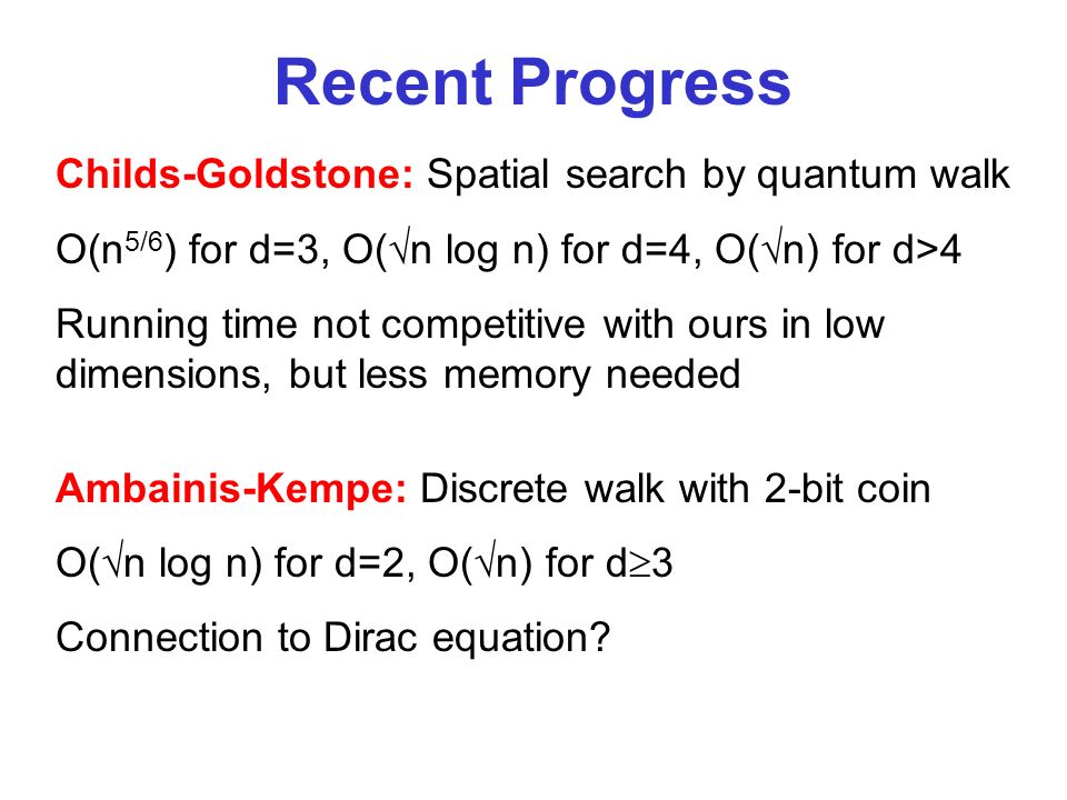 Recent Progress Childs-Goldstone: Spatial search by quantum walk O(n 5/6 ) for d=3, O( n log n) for d=4, O( n) for d>4 Running time not competitive with ours in low dimensions, but less memory needed Ambainis-Kempe: Discrete walk with 2-bit coin O( n log n) for d=2, O( n) for d 3 Connection to Dirac equation