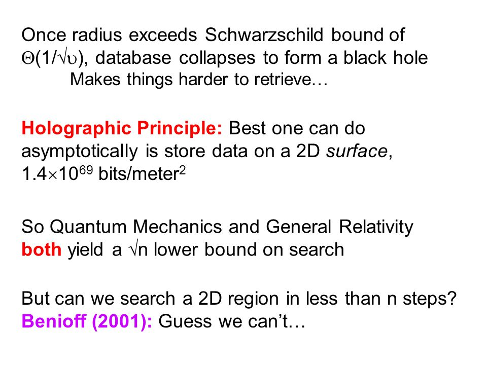Once radius exceeds Schwarzschild bound of (1/ ), database collapses to form a black hole Makes things harder to retrieve… Holographic Principle: Best one can do asymptotically is store data on a 2D surface, bits/meter 2 So Quantum Mechanics and General Relativity both yield a n lower bound on search But can we search a 2D region in less than n steps.