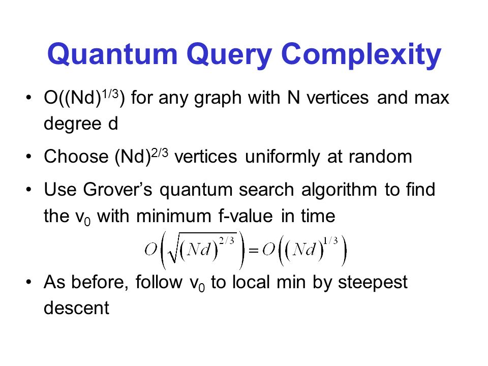 Quantum Query Complexity O((Nd) 1/3 ) for any graph with N vertices and max degree d Choose (Nd) 2/3 vertices uniformly at random Use Grovers quantum search algorithm to find the v 0 with minimum f-value in time As before, follow v 0 to local min by steepest descent