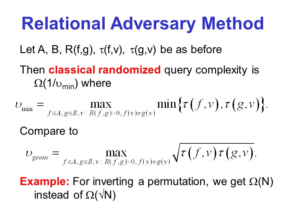 Compare to Relational Adversary Method Let A, B, R(f,g), (f,v), (g,v) be as before Then classical randomized query complexity is (1/ min ) where Example: For inverting a permutation, we get (N) instead of ( N)