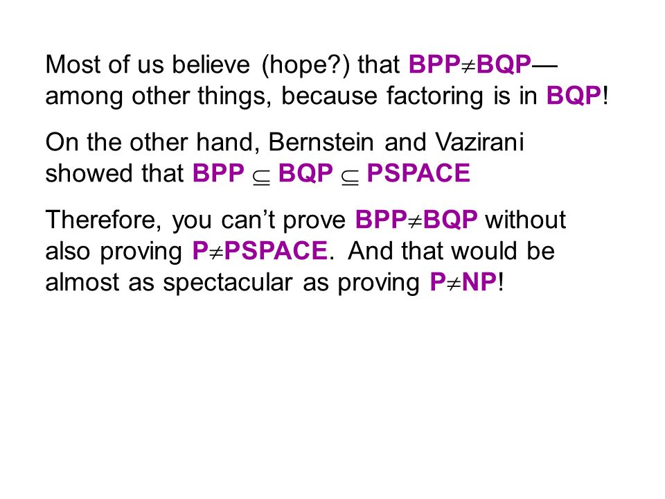 Most of us believe (hope ) that BPP BQP among other things, because factoring is in BQP.