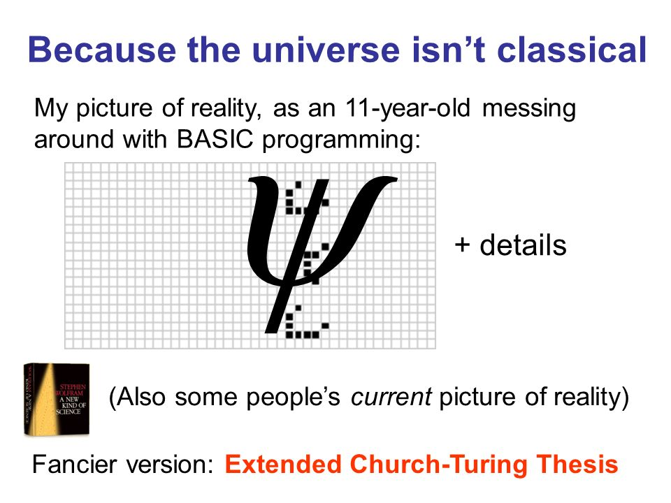 Because the universe isnt classical My picture of reality, as an 11-year-old messing around with BASIC programming: + details Fancier version: Extended Church-Turing Thesis (Also some peoples current picture of reality)