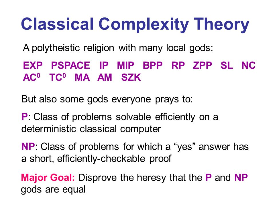 Classical Complexity Theory A polytheistic religion with many local gods: EXP PSPACE IP MIP BPP RP ZPP SL NC AC 0 TC 0 MA AM SZK But also some gods everyone prays to: P: Class of problems solvable efficiently on a deterministic classical computer NP: Class of problems for which a yes answer has a short, efficiently-checkable proof Major Goal: Disprove the heresy that the P and NP gods are equal